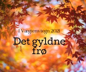 I VÆGTENS TEGN SEP-OKT 2021. DET GYLDNE FRØ.